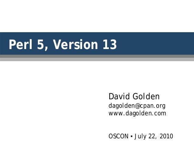 Perl 5, Version 13 David Golden dagolden@cpan.org www.dagolden.com OSCON ▪ July 22, 2010