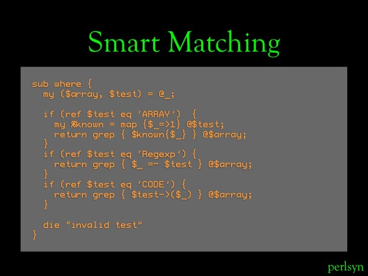 Smart Matching sub where {   my ($array, $test) = @_;      if (ref $test   eq 'ARRAY') {       my %known =   map {$_=>1} @...