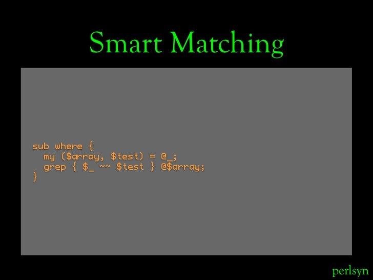 Smart Matching   sub where {   my ($array, $test) = @_;   grep { $_ ~~ $test } @$array; }                                 ...
