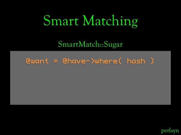 Smart Matching       SmartMatch::Sugar  @want = @have->where( hash )                                    perlsyn