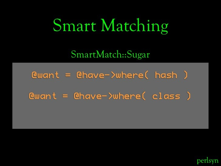 Smart Matching        SmartMatch::Sugar  @want = @have->where( hash )  @want = @have->where( class )                      ...