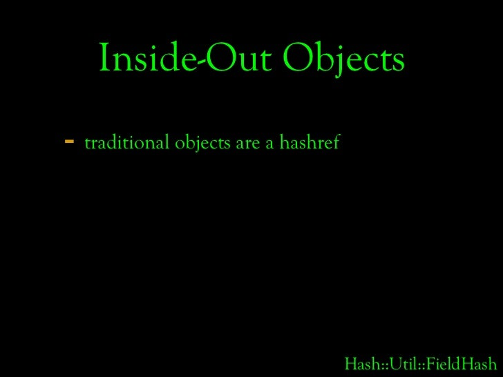 Inside-Out Objects - traditional objects are a hashref                                           Hash::Util::FieldHash