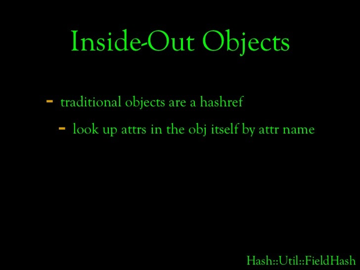 Inside-Out Objects - traditional objects are a hashref   - look up attrs in the obj itself by attr name                   ...