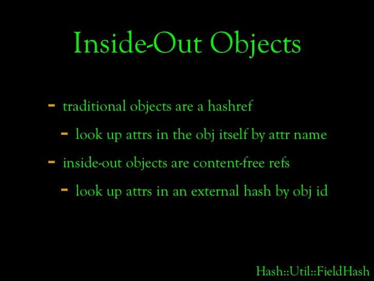 Inside-Out Objects - traditional objects are a hashref   - look up attrs in the obj itself by attr name - inside-out objec...