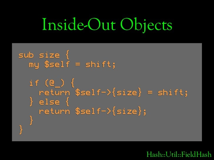 Inside-Out Objects sub size {   my $self = shift;      if (@_) {       return $self->{size} = shift;     } else {       re...