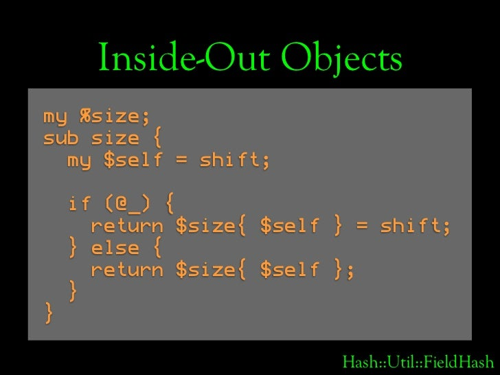 Inside-Out Objects my %size; sub size {   my $self = shift;      if (@_) {       return $size{ $self } = shift;     } else...