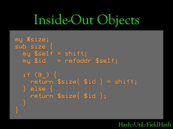 Inside-Out Objects my %size; sub size {   my $self = shift;   my $id   = refaddr $self;      if (@_) {       return $size{...
