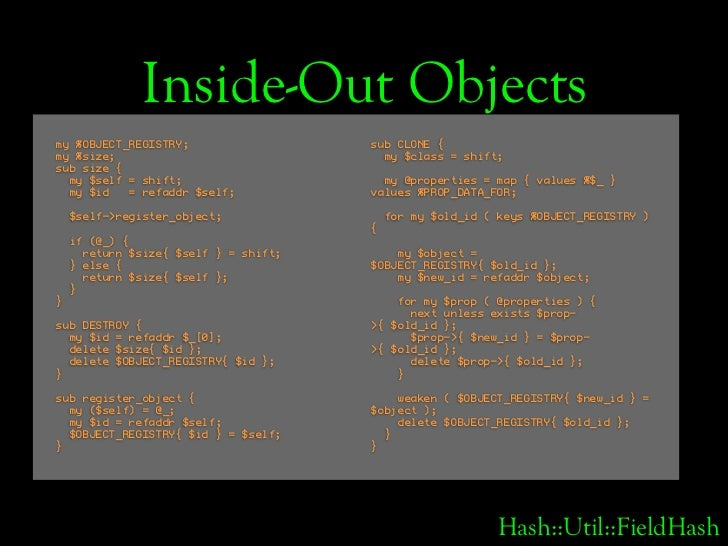 Inside-Out Objects my %OBJECT_REGISTRY;                   sub CLONE { my %size;                                my $class =...