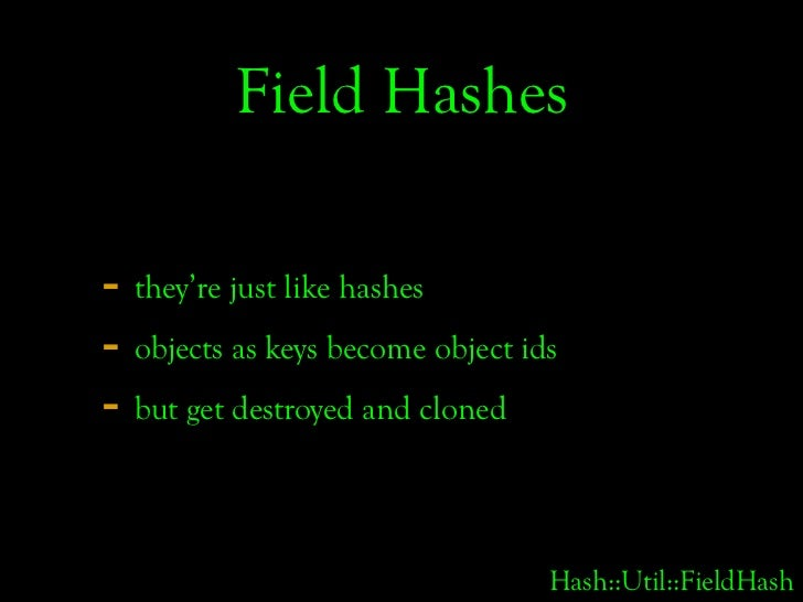 Field Hashes  - they're just like hashes - objects as keys become object ids - but get destroyed and cloned               ...
