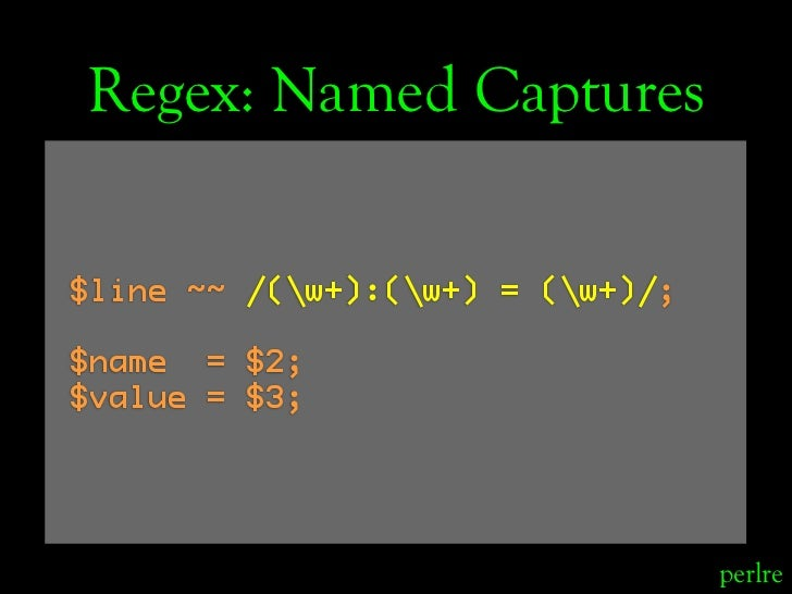Regex: Named Captures  $line ~~ /(w+):(w+) = (w+)/;  $name = $2; $value = $3;                                       perlre