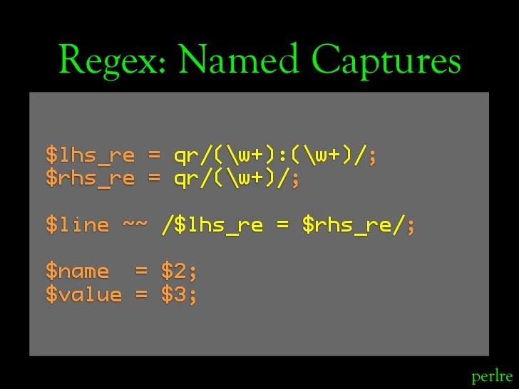Regex: Named Captures  $lhs_re = qr/(w+):(w+)/; $rhs_re = qr/(w+)/;  $line ~~ /$lhs_re = $rhs_re/;  $name = $2; $value = $...