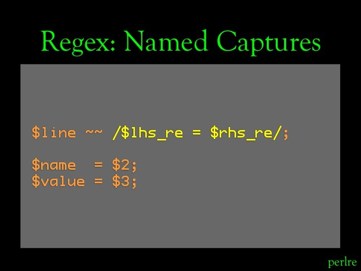 Regex: Named Captures  $line ~~ /$lhs_re = $rhs_re/;  $name = $2; $value = $3;                                     perlre