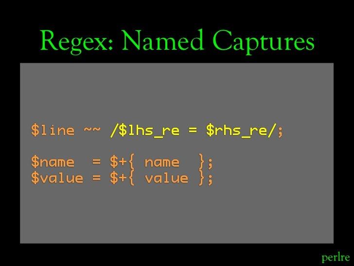 Regex: Named Captures  $line ~~ /$lhs_re = $rhs_re/;  $name = $+{ name }; $value = $+{ value };                           ...