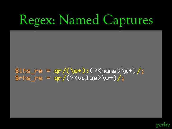 Regex: Named Captures   $lhs_re = qr/(w+):(?<name>w+)/; $rhs_re = qr/(?<value>w+)/;                                       ...