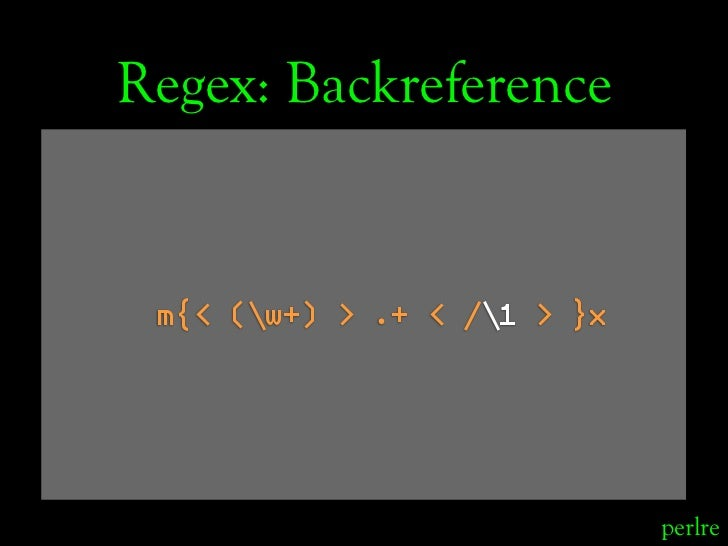 Regex: Backreference    m{< (w+) > .+ < /1 > }x                                  perlre