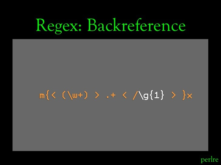 Regex: Backreference   m{< (w+) > .+ < /g{1} > }x                                    perlre