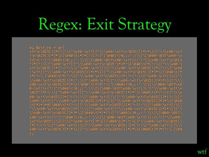 Regex: Exit Strategy my $wtf_re = qr{ xffn015()]*(?:[^x80-xff][^x80-xffn015()]*)*))[^x80-xf fn015()]*)*)[040t]*)*(?:(?:[^(...