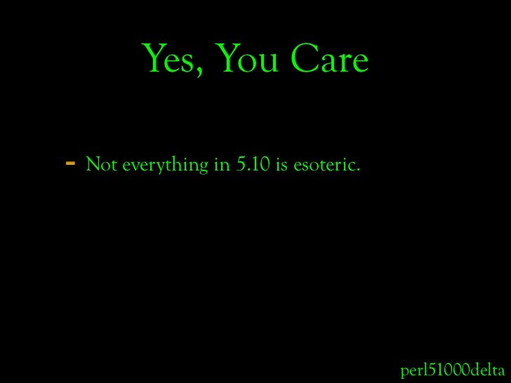 Yes, You Care  - Not everything in 5.10 is esoteric.                                             perl51000delta