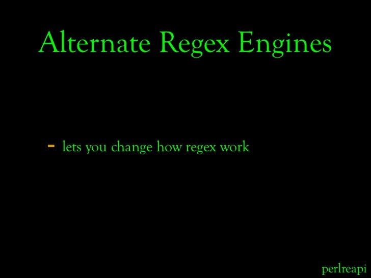 Alternate Regex Engines   - lets you change how regex work                                       perlreapi