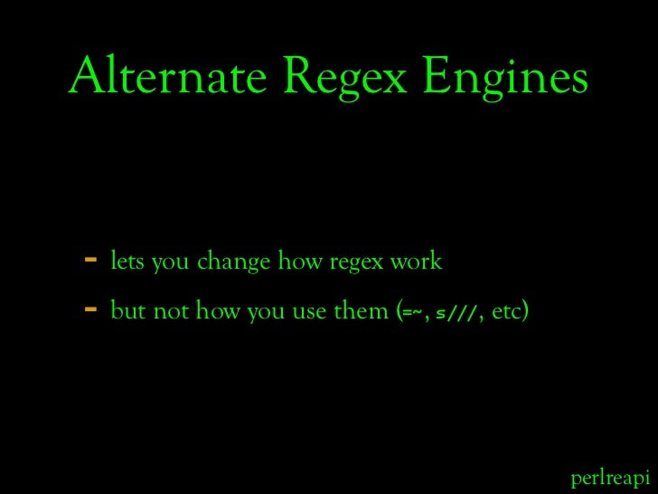 Alternate Regex Engines   - lets you change how regex work - but not how you use them ( ,                             =~ s...