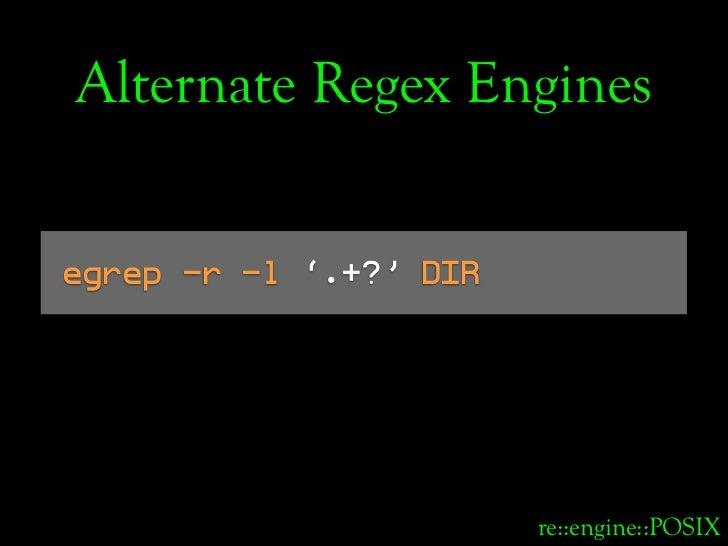 Alternate Regex Engines   egrep -r -l '.+?' DIR                             re::engine::POSIX