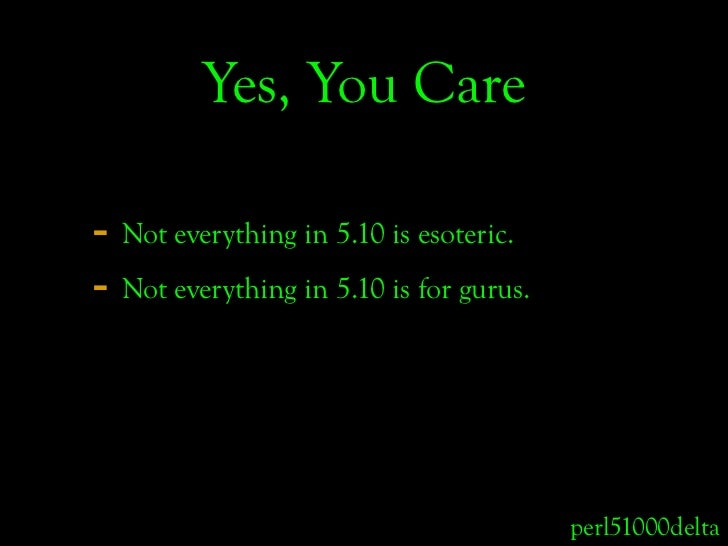 Yes, You Care  - Not everything in 5.10 is esoteric. - Not everything in 5.10 is for gurus.                               ...