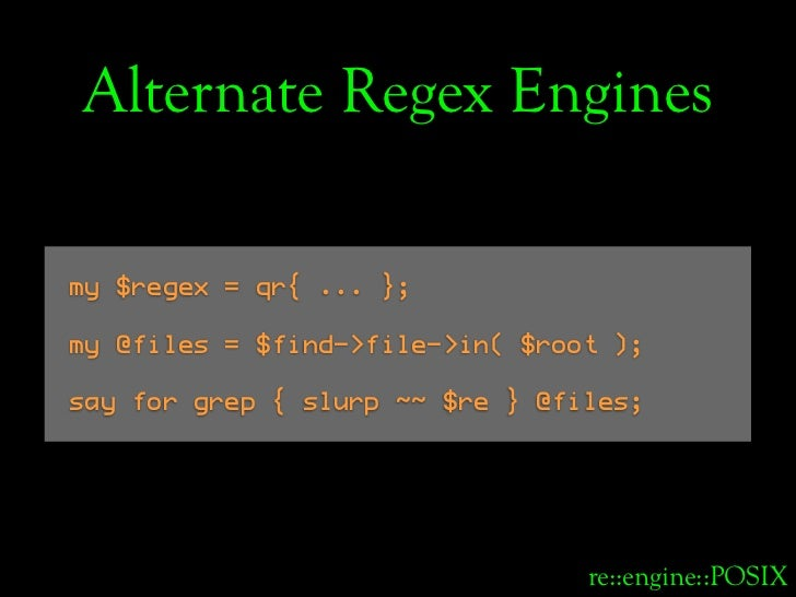 Alternate Regex Engines  my $regex = qr{ ... };  my @files = $find->file->in( $root );  say for grep { slurp ~~ $re } @fil...