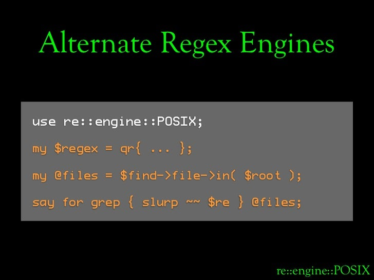Alternate Regex Engines  use re::engine::POSIX;  my $regex = qr{ ... };  my @files = $find->file->in( $root );  say for gr...