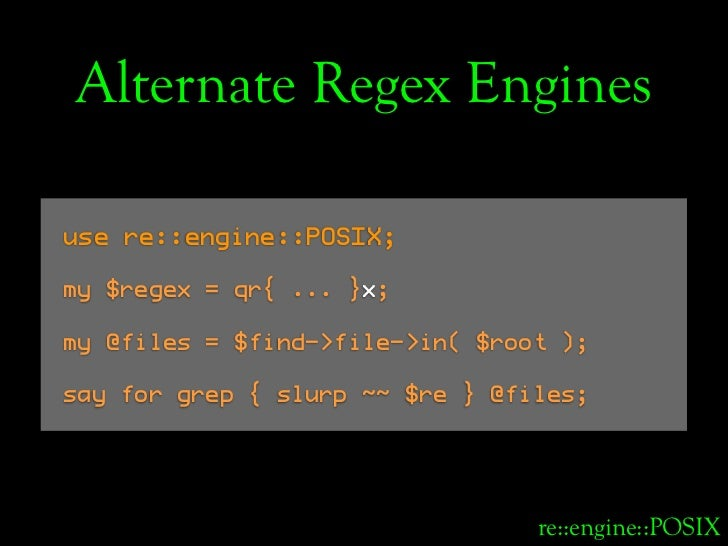 Alternate Regex Engines  use re::engine::POSIX;  my $regex = qr{ ... }x;  my @files = $find->file->in( $root );  say for g...