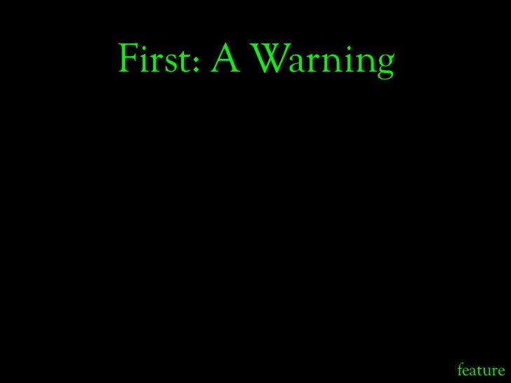 First: A Warning                        feature