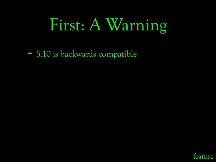 First: A Warning - 5.10 is backwards compatible                                      feature