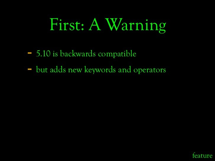 First: A Warning - 5.10 is backwards compatible - but adds new keywords and operators                                     ...