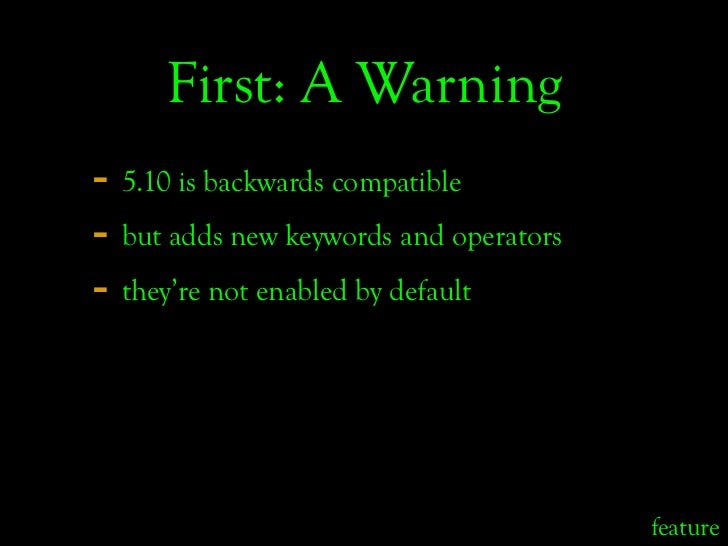 First: A Warning - 5.10 is backwards compatible - but adds new keywords and operators - they're not enabled by default    ...