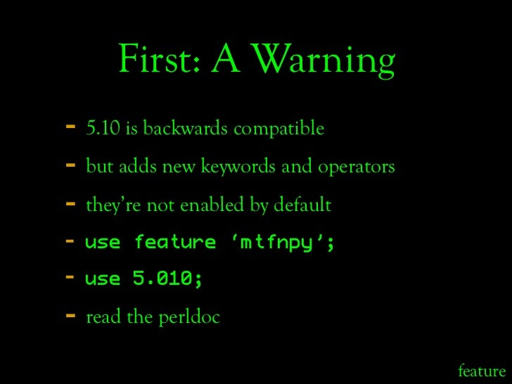 First: A Warning - 5.10 is backwards compatible - but adds new keywords and operators - they're not enabled by default -  ...
