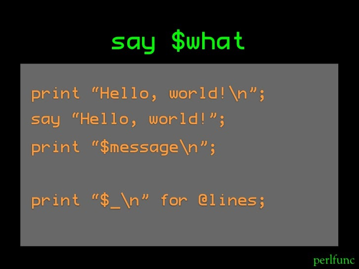 "say $what  print ""Hello, world!n""; say ""Hello, world!""; print ""$messagen"";   print ""$_n"" for @lines;                      ..."
