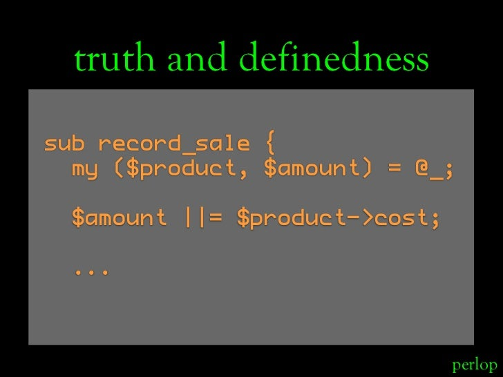 truth and definedness sub record_sale {   my ($product, $amount) = @_;    $amount ||= $product->cost;    ...              ...