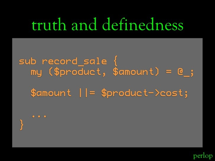 truth and definedness sub record_sale {   my ($product, $amount) = @_;      $amount ||= $product->cost;      ... }        ...