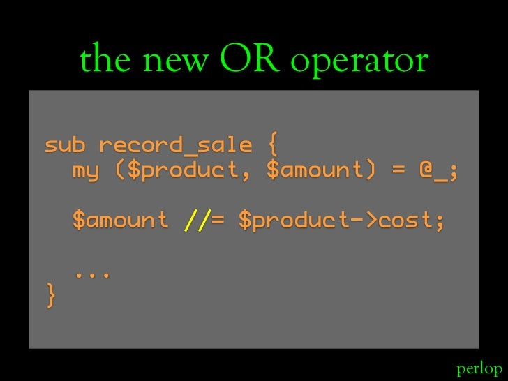 the new OR operator sub record_sale {   my ($product, $amount) = @_;      $amount //= $product->cost;      ... }          ...