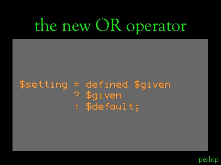 the new OR operator   $setting = defined $given          ? $given          : $default;                                 per...