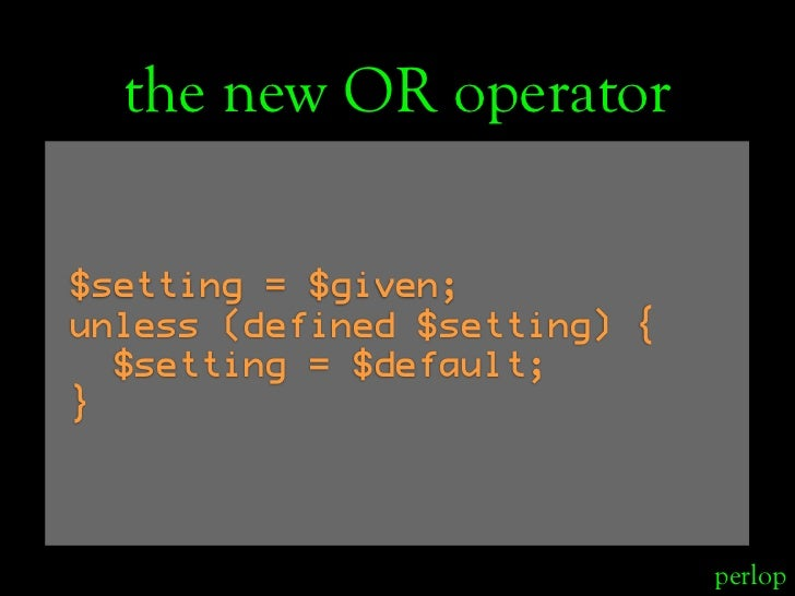 the new OR operator  $setting = $given; unless (defined $setting) {   $setting = $default; }                              ...