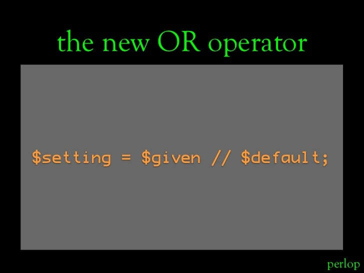 the new OR operator   $setting = $given // $default;                                  perlop
