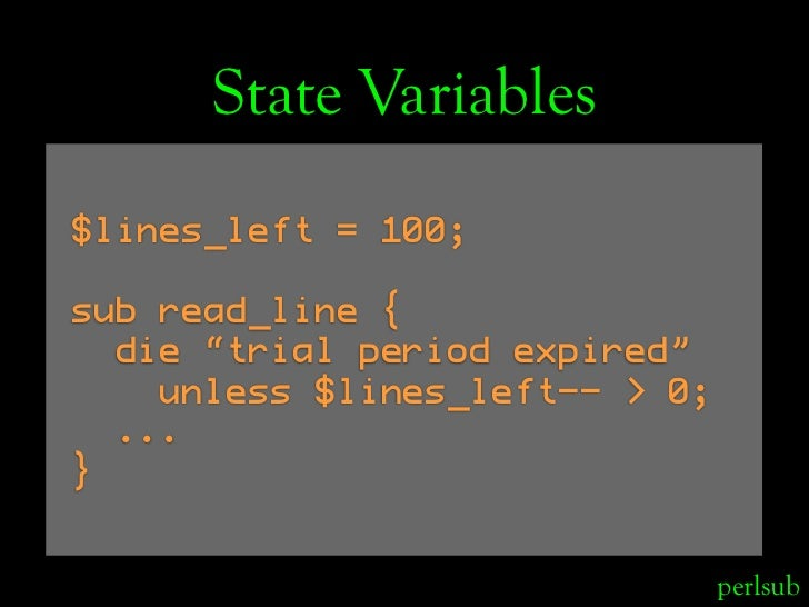 "State Variables $lines_left = 100;  sub read_line {   die ""trial period expired""     unless $lines_left-- > 0;   ... }    ..."