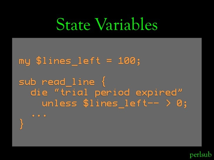 "State Variables my $lines_left = 100;  sub read_line {   die ""trial period expired""     unless $lines_left-- > 0;   ... } ..."