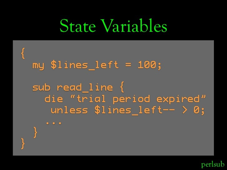 "State Variables {     my $lines_left = 100;      sub read_line {       die ""trial period expired""        unless $lines_lef..."