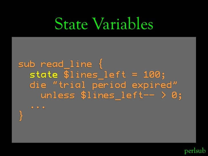 "State Variables  sub read_line {   state $lines_left = 100;   die ""trial period expired""     unless $lines_left-- > 0;   ...."