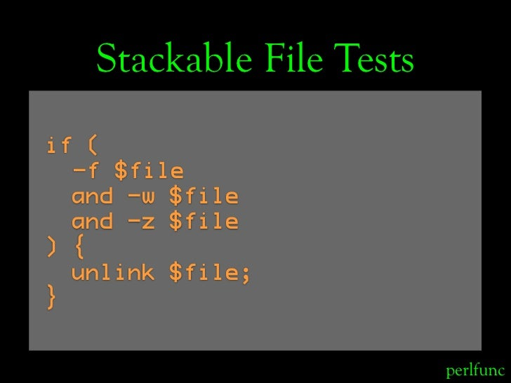 Stackable File Tests if (   -f $file   and -w $file   and -z $file ) {   unlink $file; }                             perlf...