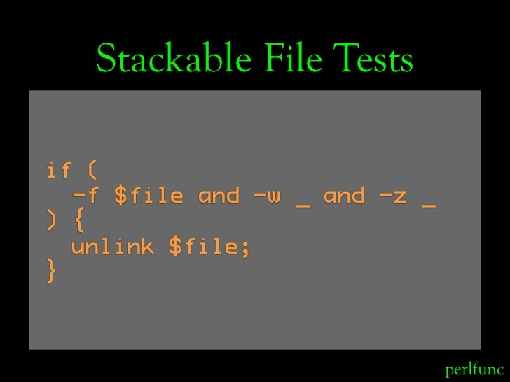 Stackable File Tests  if (   -f $file and -w _ and -z _ ) {   unlink $file; }                                   perlfunc
