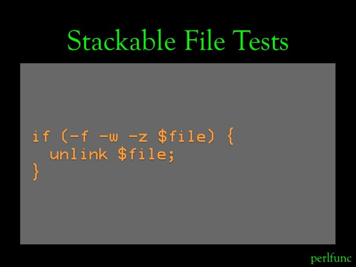 Stackable File Tests   if (-f -w -z $file) {   unlink $file; }                               perlfunc