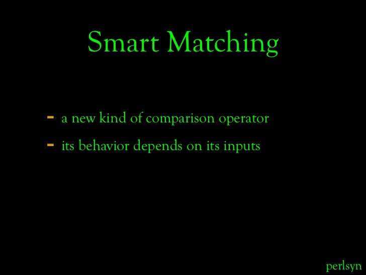 Smart Matching  - a new kind of comparison operator - its behavior depends on its inputs                                  ...