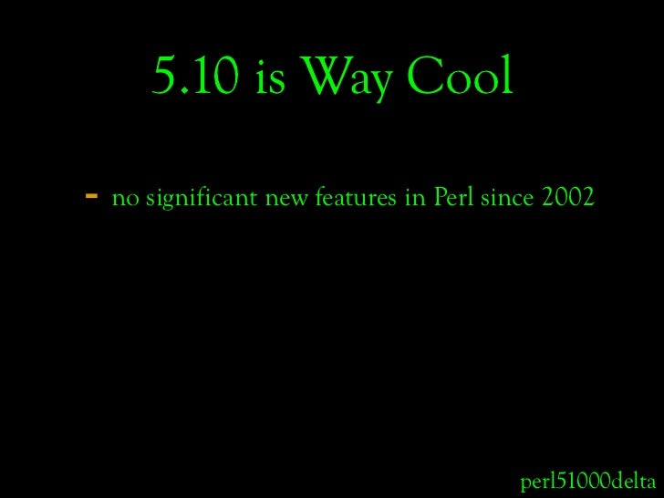 5.10 is Way Cool  - no significant new features in Perl since 2002                                             perl51000de...